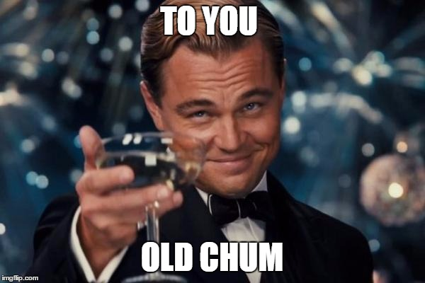 Leonardo Dicaprio Cheers Meme | TO YOU OLD CHUM | image tagged in memes,leonardo dicaprio cheers | made w/ Imgflip meme maker