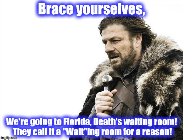 "Brace Yourselves X is Coming Meme | Brace yourselves, We're going to Florida, Death's waiting room! They call it a ""Wait""ing room for a reason! 