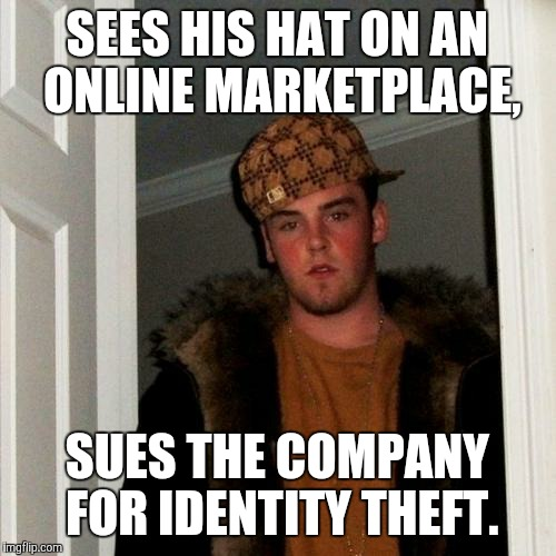 Scumbag Steve Meme | SEES HIS HAT ON AN ONLINE MARKETPLACE, SUES THE COMPANY FOR IDENTITY THEFT. | image tagged in memes,scumbag steve | made w/ Imgflip meme maker