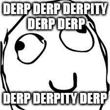 Derp | DERP DERP DERPITY DERP DERP DERP DERPITY DERP | image tagged in memes,derp | made w/ Imgflip meme maker