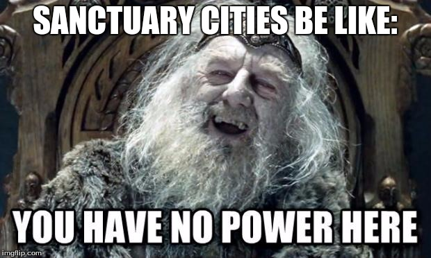you have no power here | SANCTUARY CITIES BE LIKE: | image tagged in you have no power here | made w/ Imgflip meme maker