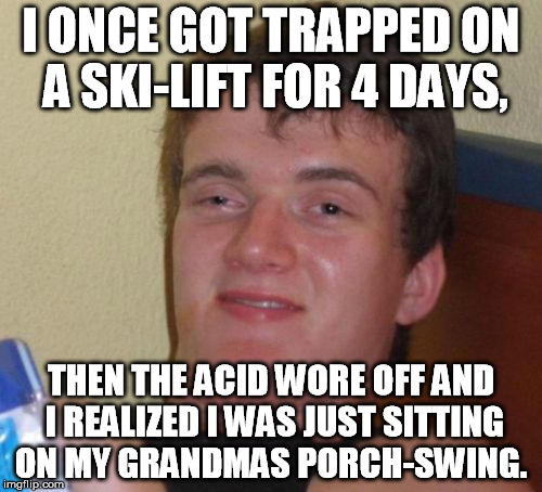 10 Guy | I ONCE GOT TRAPPED ON A SKI-LIFT FOR 4 DAYS, THEN THE ACID WORE OFF AND I REALIZED I WAS JUST SITTING ON MY GRANDMAS PORCH-SWING. | image tagged in memes,10 guy | made w/ Imgflip meme maker