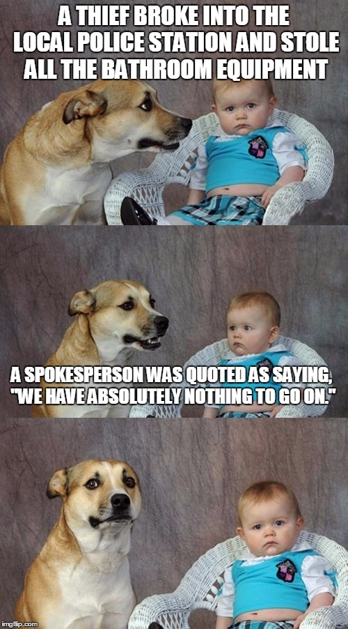 "Dad Joke Dog Meme | A THIEF BROKE INTO THE LOCAL POLICE STATION AND STOLE ALL THE BATHROOM EQUIPMENT A SPOKESPERSON WAS QUOTED AS SAYING, ""WE HAVE ABSOLUTELY NO 