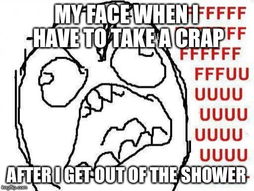 FFFFFFFUUUUUUUUUUUU | MY FACE WHEN I HAVE TO TAKE A CRAP AFTER I GET OUT OF THE SHOWER | image tagged in memes,fffffffuuuuuuuuuuuu | made w/ Imgflip meme maker