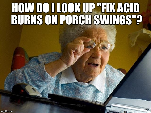 "Grandma Finds The Internet Meme | HOW DO I LOOK UP ""FIX ACID BURNS ON PORCH SWINGS""? 