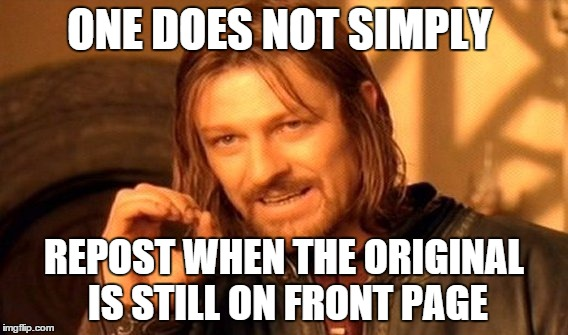 One Does Not Simply Meme | ONE DOES NOT SIMPLY REPOST WHEN THE ORIGINAL IS STILL ON FRONT PAGE | image tagged in memes,one does not simply | made w/ Imgflip meme maker