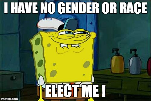 Dont You Squidward Meme | I HAVE NO GENDER OR RACE ELECT ME ! | image tagged in memes,dont you squidward | made w/ Imgflip meme maker