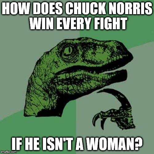 Philosoraptor Meme | HOW DOES CHUCK NORRIS WIN EVERY FIGHT IF HE ISN'T A WOMAN? | image tagged in memes,philosoraptor | made w/ Imgflip meme maker