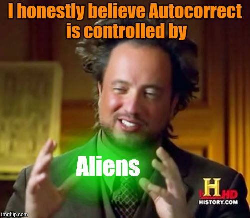 Ancient Aliens Meme | I honestly believe Autocorrect is controlled by Aliens | image tagged in memes,ancient aliens | made w/ Imgflip meme maker