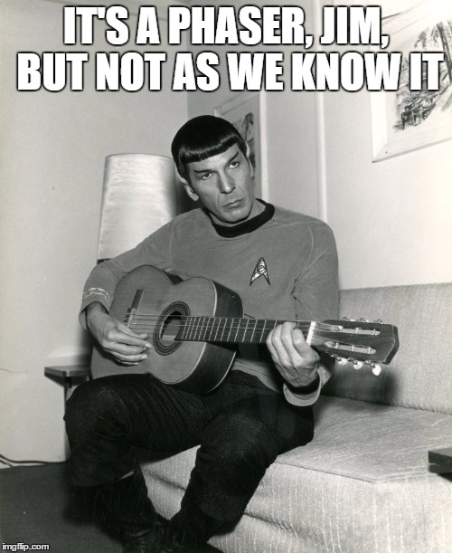 nimoy | IT'S A PHASER, JIM, BUT NOT AS WE KNOW IT | image tagged in nimoy | made w/ Imgflip meme maker