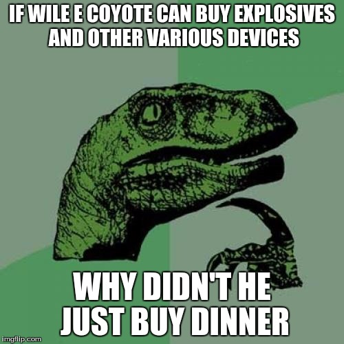 Philosoraptor Meme | IF WILE E COYOTE CAN BUY EXPLOSIVES AND OTHER VARIOUS DEVICES WHY DIDN'T HE JUST BUY DINNER | image tagged in memes,philosoraptor | made w/ Imgflip meme maker