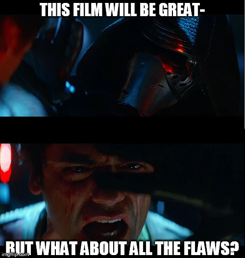 JJ tries to tempt a true Star Wars fan to the Disney Side | THIS FILM WILL BE GREAT- BUT WHAT ABOUT ALL THE FLAWS? | image tagged in jj tries to tempt a true star wars fan to the disney side | made w/ Imgflip meme maker