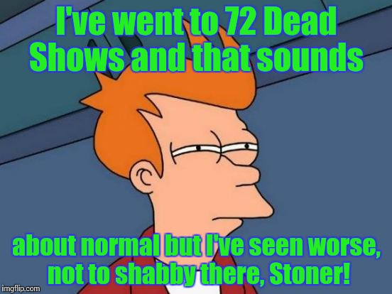 Futurama Fry Meme | I've went to 72 Dead Shows and that sounds about normal but I've seen worse, not to shabby there, Stoner! | image tagged in memes,futurama fry | made w/ Imgflip meme maker