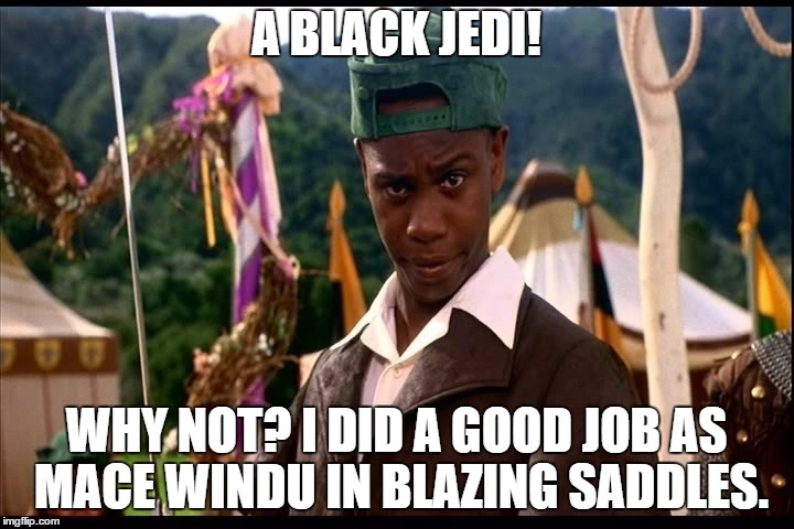Black Jedi | A BLACK JEDI! WHY NOT? I DID A GOOD JOB AS MACE WINDU IN BLAZING SADDLES. | image tagged in jedi,blazing saddles,men in tights | made w/ Imgflip meme maker