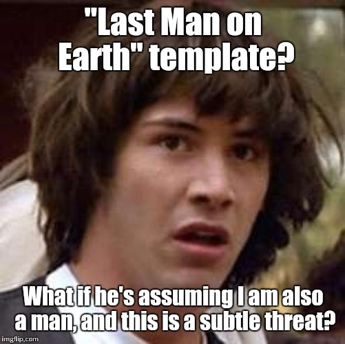 "Conspiracy Keanu Meme | ""Last Man on Earth"" template? What if he's assuming I am also a man, and this is a subtle threat? 