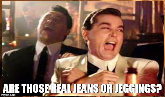 jeggings? | ARE THOSE REAL JEANS OR JEGGINGS? | image tagged in dumb question | made w/ Imgflip meme maker