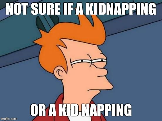Futurama Fry Meme | NOT SURE IF A KIDNAPPING OR A KID NAPPING | image tagged in memes,futurama fry | made w/ Imgflip meme maker