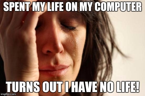 First World Problems Meme | SPENT MY LIFE ON MY COMPUTER TURNS OUT I HAVE NO LIFE! | image tagged in memes,first world problems | made w/ Imgflip meme maker