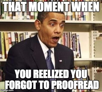 Obama surprised | THAT MOMENT WHEN YOU REELIZED YOU FORGOT TO PROOFREAD | image tagged in obama surprised | made w/ Imgflip meme maker