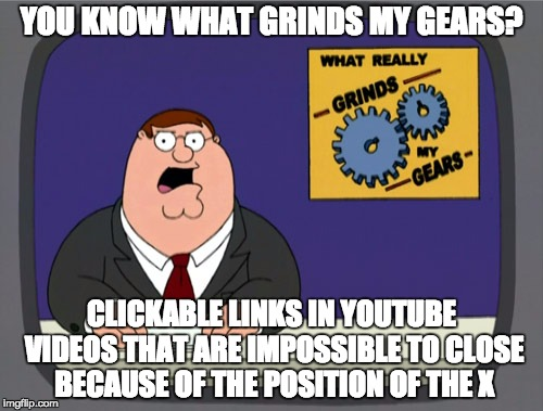 Peter Griffin News Meme | YOU KNOW WHAT GRINDS MY GEARS? CLICKABLE LINKS IN YOUTUBE VIDEOS THAT ARE IMPOSSIBLE TO CLOSE BECAUSE OF THE POSITION OF THE X | image tagged in memes,peter griffin news,AdviceAnimals | made w/ Imgflip meme maker