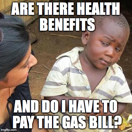 Third World Skeptical Kid Meme | ARE THERE HEALTH BENEFITS AND DO I HAVE TO PAY THE GAS BILL? | image tagged in memes,third world skeptical kid | made w/ Imgflip meme maker