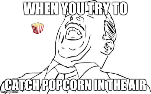 Aw Yeah Rage Face | WHEN YOU TRY TO CATCH POPCORN IN THE AIR | image tagged in memes,aw yeah rage face | made w/ Imgflip meme maker