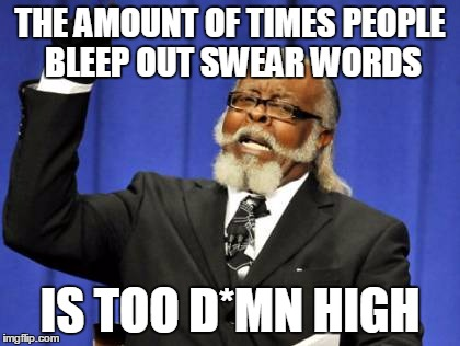 Too D*mn High | THE AMOUNT OF TIMES PEOPLE BLEEP OUT SWEAR WORDS IS TOO D*MN HIGH | image tagged in memes,too damn high,words | made w/ Imgflip meme maker