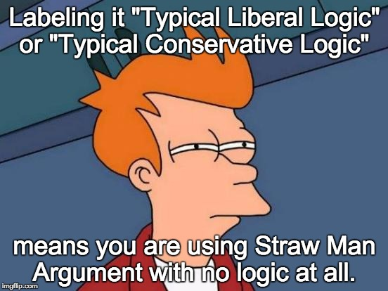 "Futurama Fry Meme | Labeling it ""Typical Liberal Logic"" or ""Typical Conservative Logic"" means you are using Straw Man Argument with no logic at all. 
