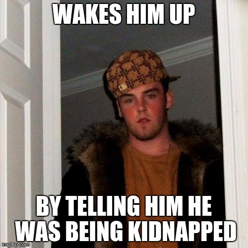 Scumbag Steve Meme | WAKES HIM UP BY TELLING HIM HE WAS BEING KIDNAPPED | image tagged in memes,scumbag steve | made w/ Imgflip meme maker