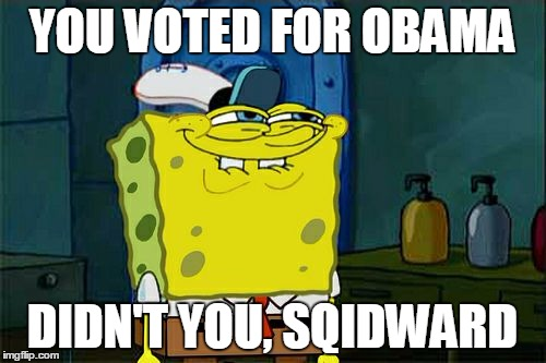 Dont You Squidward Meme | YOU VOTED FOR OBAMA DIDN'T YOU, SQIDWARD | image tagged in memes,dont you squidward | made w/ Imgflip meme maker