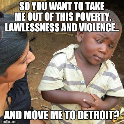 Third World Skeptical Kid Meme | SO YOU WANT TO TAKE ME OUT OF THIS POVERTY, LAWLESSNESS AND VIOLENCE.. AND MOVE ME TO DETROIT? | image tagged in memes,third world skeptical kid | made w/ Imgflip meme maker
