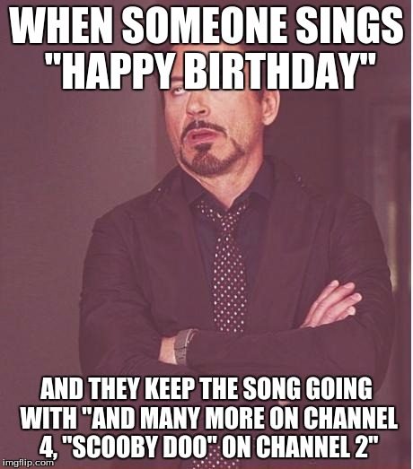 "Face You Make Robert Downey Jr Meme | WHEN SOMEONE SINGS ""HAPPY BIRTHDAY"" AND THEY KEEP THE SONG GOING WITH ""AND MANY MORE ON CHANNEL 4, ""SCOOBY DOO"" ON CHANNEL 2"" 
