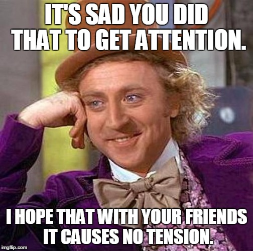 Creepy Condescending Wonka Meme | IT'S SAD YOU DID THAT TO GET ATTENTION. I HOPE THAT WITH YOUR FRIENDS IT CAUSES NO TENSION. | image tagged in memes,creepy condescending wonka | made w/ Imgflip meme maker