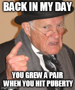 Back In My Day Meme | BACK IN MY DAY YOU GREW A PAIR WHEN YOU HIT PUBERTY | image tagged in memes,back in my day | made w/ Imgflip meme maker