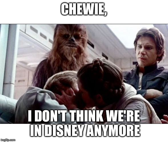 Luke Leia Kiss | CHEWIE, I DON'T THINK WE'RE IN DISNEY ANYMORE | image tagged in luke leia kiss | made w/ Imgflip meme maker
