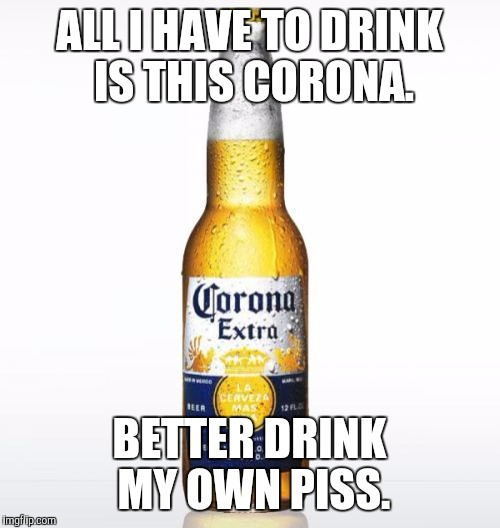 Corona | ALL I HAVE TO DRINK IS THIS CORONA. BETTER DRINK MY OWN PISS. | image tagged in memes,corona | made w/ Imgflip meme maker