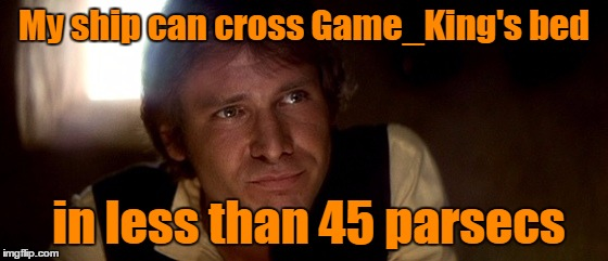 My ship can cross Game_King's bed in less than 45 parsecs | made w/ Imgflip meme maker