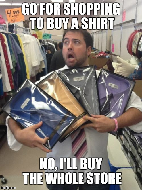 So Many Shirts | GO FOR SHOPPING TO BUY A SHIRT NO, I'LL BUY THE WHOLE STORE | image tagged in memes,so many shirts | made w/ Imgflip meme maker