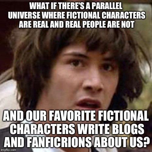 Conspiracy Keanu Meme | WHAT IF THERE'S A PARALLEL UNIVERSE WHERE FICTIONAL CHARACTERS ARE REAL AND REAL PEOPLE ARE NOT AND OUR FAVORITE FICTIONAL CHARACTERS WRITE  | image tagged in memes,conspiracy keanu | made w/ Imgflip meme maker