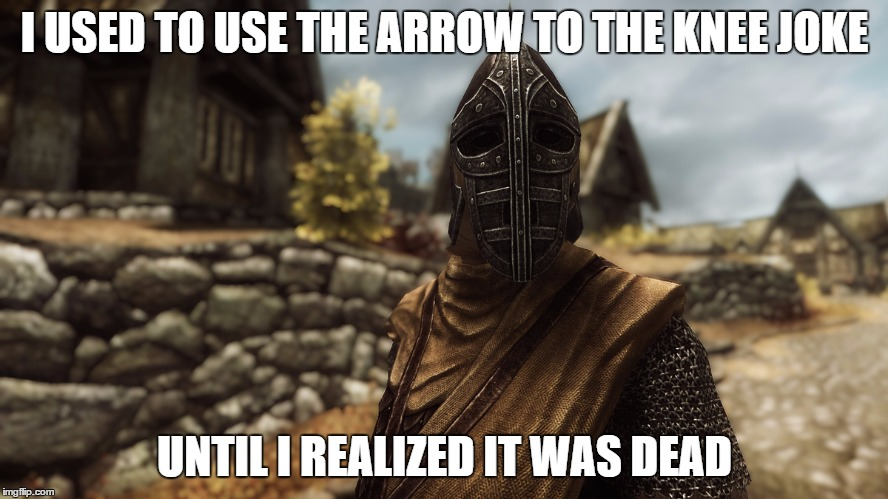 RIP Arrow to the knee Joke | I USED TO USE THE ARROW TO THE KNEE JOKE UNTIL I REALIZED IT WAS DEAD | image tagged in skyrim,whiterunguard,guard,arrowtotheknee,rip,ethon | made w/ Imgflip meme maker