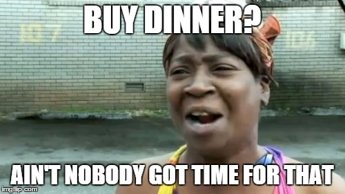 Aint Nobody Got Time For That Meme | BUY DINNER? AIN'T NOBODY GOT TIME FOR THAT | image tagged in memes,aint nobody got time for that | made w/ Imgflip meme maker