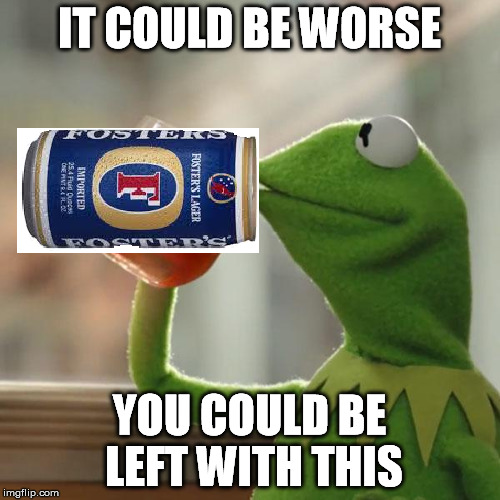 IT COULD BE WORSE YOU COULD BE LEFT WITH THIS | made w/ Imgflip meme maker
