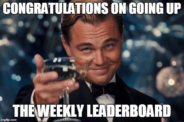 Leonardo Dicaprio Cheers Meme | CONGRATULATIONS ON GOING UP THE WEEKLY LEADERBOARD | image tagged in memes,leonardo dicaprio cheers | made w/ Imgflip meme maker
