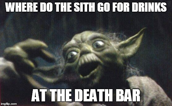 Sith Drinks | WHERE DO THE SITH GO FOR DRINKS AT THE DEATH BAR | image tagged in yoda joke,yoda | made w/ Imgflip meme maker