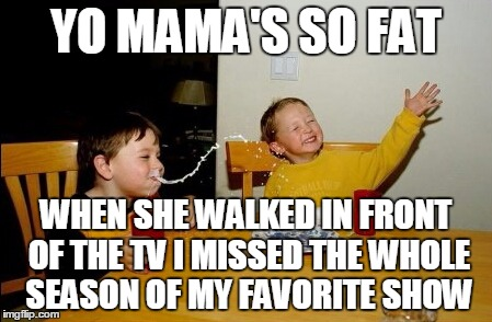 YO MAMA'S SO FAT WHEN SHE WALKED IN FRONT OF THE TV I MISSED THE WHOLE SEASON OF MY FAVORITE SHOW | made w/ Imgflip meme maker