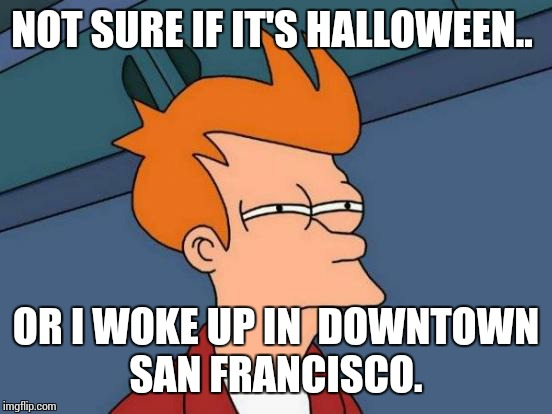 Futurama Fry Meme | NOT SURE IF IT'S HALLOWEEN.. OR I WOKE UP IN  DOWNTOWN SAN FRANCISCO. | image tagged in memes,futurama fry | made w/ Imgflip meme maker