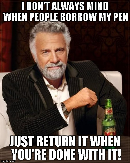 The Most Interesting Man In The World | I DON'T ALWAYS MIND WHEN PEOPLE BORROW MY PEN JUST RETURN IT WHEN YOU'RE DONE WITH IT! | image tagged in memes,the most interesting man in the world,work,pen,borrow,stationery | made w/ Imgflip meme maker