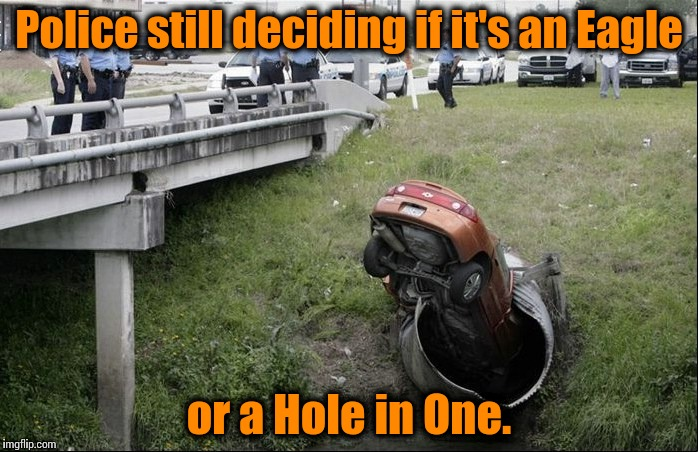 Fore!! | Police still deciding if it's an Eagle or a Hole in One. | image tagged in car in pipe,memes,funny,meme,funny memes,funny meme | made w/ Imgflip meme maker