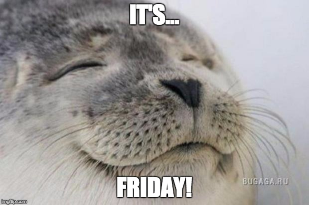 Happy Seal | IT'S... FRIDAY! | image tagged in happy seal | made w/ Imgflip meme maker