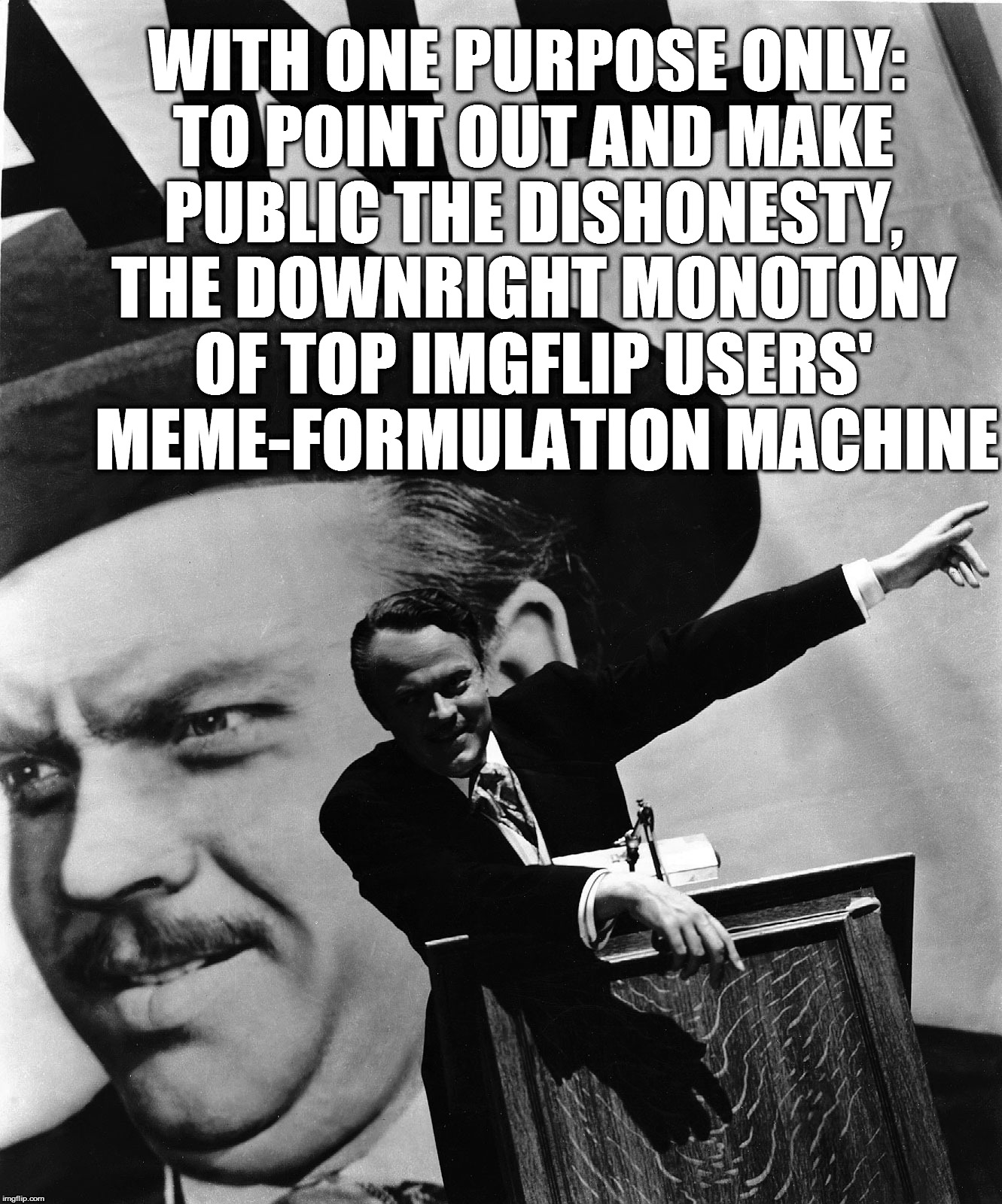 Better Memes, Better World | Manifesto against Imgflip's Major League  | WITH ONE PURPOSE ONLY: TO POINT OUT AND MAKE PUBLIC THE DISHONESTY, THE DOWNRIGHT MONOTONY OF TOP IMGFLIP USERS' MEME-FORMULATION MACHINE | image tagged in memes,citizen kane,dasengel,imgflip,better memes better world,orson welles | made w/ Imgflip meme maker